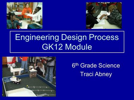 Engineering Design Process GK12 Module 6 th Grade Science Traci Abney.