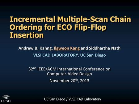 UC San Diego / VLSI CAD Laboratory Incremental Multiple-Scan Chain Ordering for ECO Flip-Flop Insertion Andrew B. Kahng, Ilgweon Kang and Siddhartha Nath.
