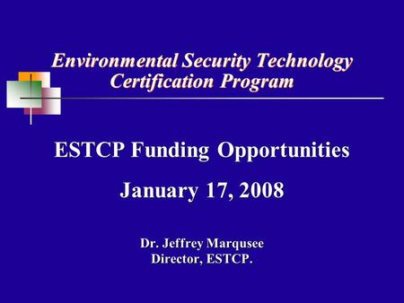 Environmental Security Technology Certification Program Dr. Jeffrey Marqusee Director, ESTCP. ESTCP Funding Opportunities January 17, 2008 ESTCP Funding.