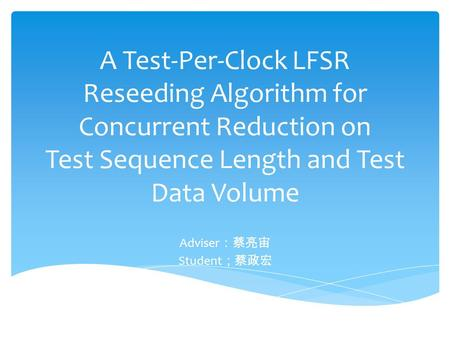 A Test-Per-Clock LFSR Reseeding Algorithm for Concurrent Reduction on Test Sequence Length and Test Data Volume Adviser :蔡亮宙 Student ;蔡政宏.