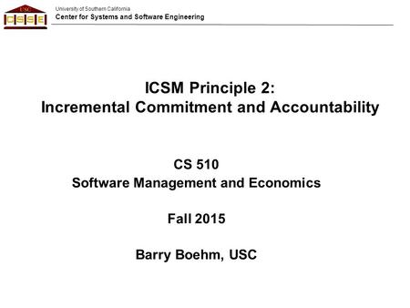 University of Southern California Center for Systems and Software Engineering CS 510 Software Management and Economics Fall 2015 Barry Boehm, USC ICSM.