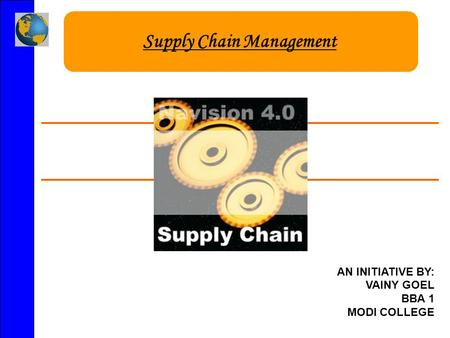 Supply Chain Management AN INITIATIVE BY: VAINY GOEL BBA 1 MODI COLLEGE.