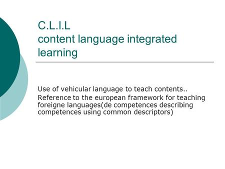 C.L.I.L content language integrated learning Use of vehicular language to teach contents.. Reference to the european framework for teaching foreigne languages(de.