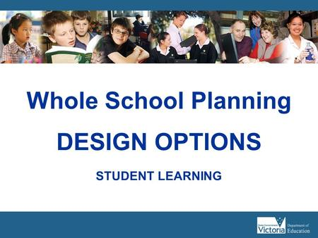 Whole School Planning DESIGN OPTIONS STUDENT LEARNING.