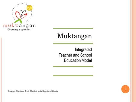 Muktangan Integrated Teacher and School Education Model Paragon Charitable Trust, Mumbai, India Registered Charity 1.