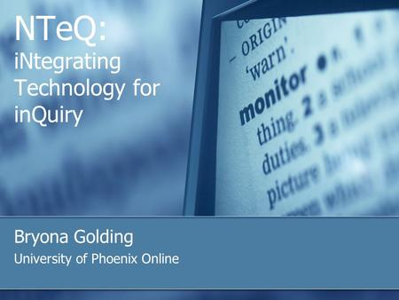 NTeQ: iNtegrating Technology for inQuiry Bryona Golding University of Phoenix Online.