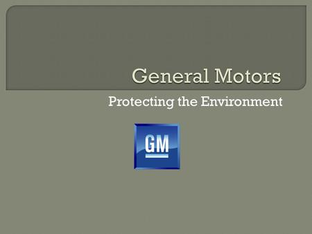 Protecting the Environment.  American automaker headquartered in Detroit, MI  Founded in 1908 by William C. Durant  World's 2 nd largest automaker.