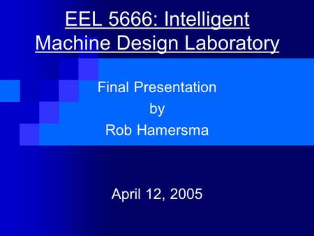 EEL 5666: Intelligent Machine Design Laboratory Final Presentation by Rob Hamersma April 12, 2005.