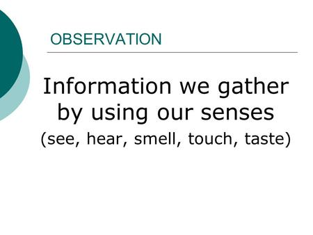 OBSERVATION Information we gather by using our senses (see, hear, smell, touch, taste)