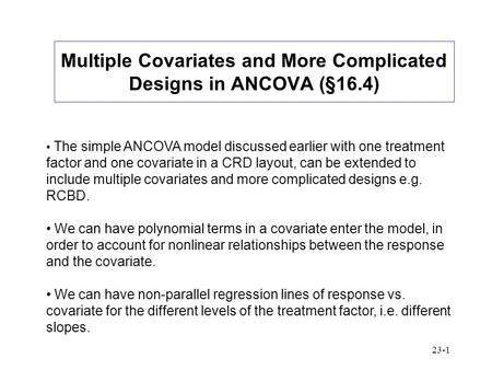 23-1 Multiple Covariates and More Complicated Designs in ANCOVA (§16.4) The simple ANCOVA model discussed earlier with one treatment factor and one covariate.