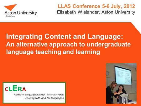Integrating Content and Language: An alternative approach to undergraduate language teaching and learning LLAS Conference 5-6 July, 2012 Elisabeth Wielander,