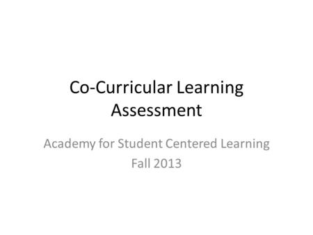 Co-Curricular Learning Assessment Academy for Student Centered Learning Fall 2013.