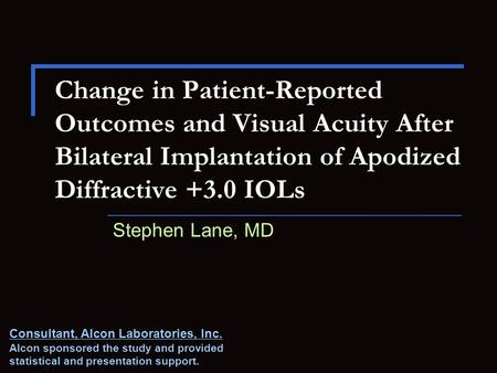 Change in Patient-Reported Outcomes and Visual Acuity After Bilateral Implantation of Apodized Diffractive +3.0 IOLs Stephen Lane, MD Consultant, Alcon.