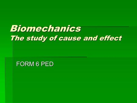 Biomechanics The study of cause and effect FORM 6 PED.