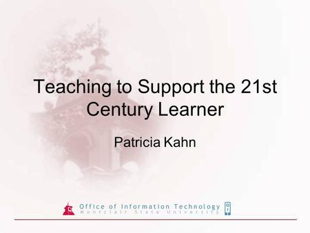 Teaching to Support the 21st Century Learner Patricia Kahn.