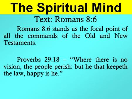 "The Spiritual Mind Text: Romans 8:6 Romans 8:6 stands as the focal point of all the commands of the Old and New Testaments. Proverbs 29:18 – ""Where there."