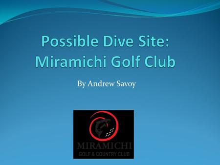By Andrew Savoy. Why MGCC? The Miramichi Golf Club would be an excellent place to do a dive with the ROV. There are many different bodies of water that.