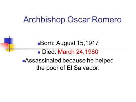 Archbishop Oscar Romero Born: August 15,1917 Died: March 24,1980 Assassinated because he helped the poor of El Salvador.