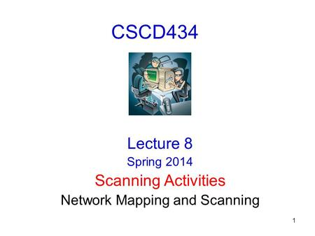 1 CSCD434 Lecture 8 Spring 2014 Scanning Activities Network Mapping and Scanning.