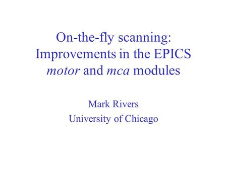 On-the-fly scanning: Improvements in the EPICS motor and mca modules Mark Rivers University of Chicago.