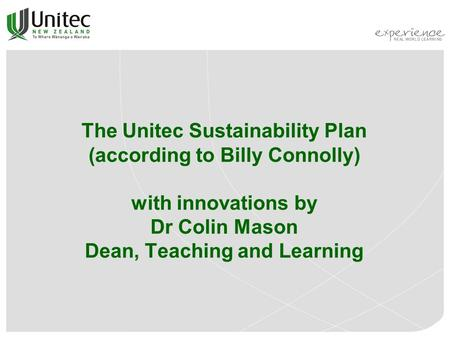 The Unitec Sustainability Plan (according to Billy Connolly) with innovations by Dr Colin Mason Dean, Teaching and Learning.