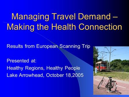 Managing Travel Demand – Making the Health Connection Results from European Scanning Trip Presented at: Healthy Regions, Healthy People Lake Arrowhead,