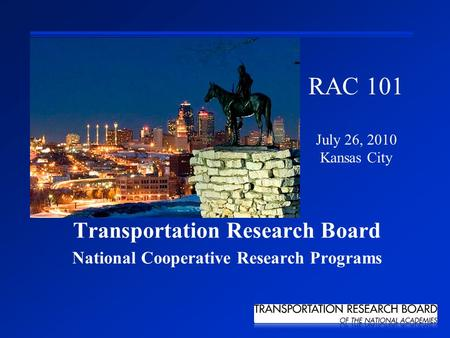 Transportation Research Board National Cooperative Research Programs RAC 101 July 26, 2010 Kansas City.