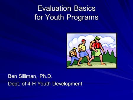 Evaluation Basics for Youth Programs Ben Silliman, Ph.D. Dept. of 4-H Youth Development.