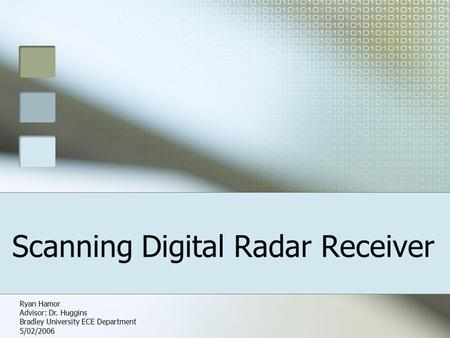 Scanning Digital Radar Receiver Ryan Hamor Advisor: Dr. Huggins Bradley University ECE Department 5/02/2006.