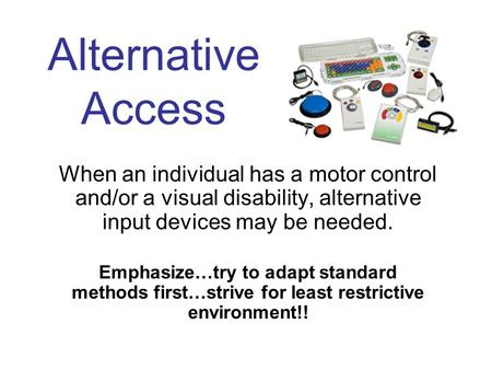 Alternative Access When an individual has a motor control and/or a visual disability, alternative input devices may be needed. Emphasize…try to adapt standard.