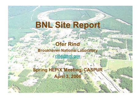 BNL Site Report Ofer Rind Brookhaven National Laboratory Spring HEPiX Meeting, CASPUR April 3, 2006.