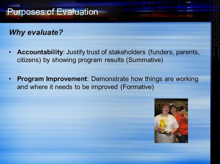 Purposes of Evaluation Why evaluate? Accountability: Justify trust of stakeholders (funders, parents, citizens) by showing program results (Summative)