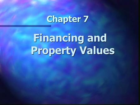 Chapter 7 Financing and Property Values. Chapter 7 Learning Objectives n Understand how the terms of financing affect the transaction price of real estate.