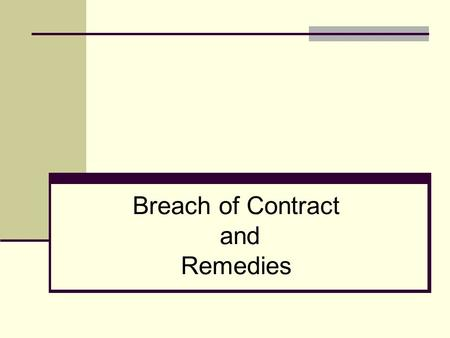 Breach of Contract and Remedies. At the conclusion of this lesson, the student should be able to: Determine a breach of contract Explain the various remedies.