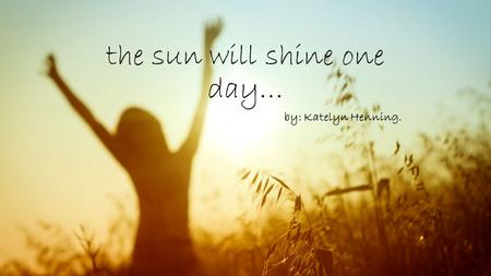 The sun will shine one day… by: Katelyn Henning..