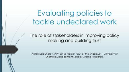 Evaluating policies to tackle undeclared work The role of stakeholders in improving policy making and building trust Anton Kojouharov, IAPP GREY Project.