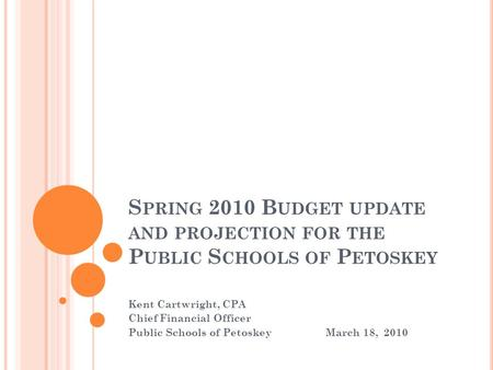 S PRING 2010 B UDGET UPDATE AND PROJECTION FOR THE P UBLIC S CHOOLS OF P ETOSKEY Kent Cartwright, CPA Chief Financial Officer Public Schools of PetoskeyMarch.