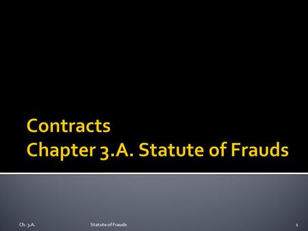 Ch. 3.A.Statute of Frauds1.  Origin: English Statute of Frauds in 1677  Today: Statutes, with variations, continue in U.S. states  Why require a writing?