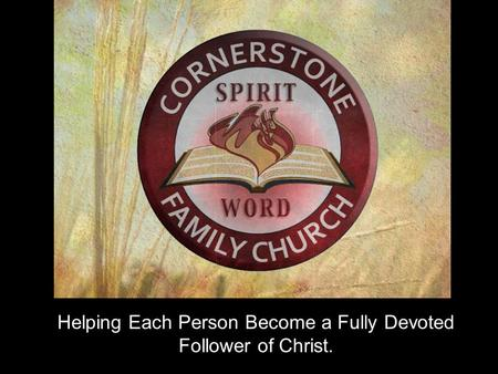 Helping Each Person Become a Fully Devoted Follower of Christ.