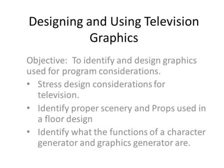 Designing and Using Television Graphics Objective: To identify and design graphics used for program considerations. Stress design considerations for television.