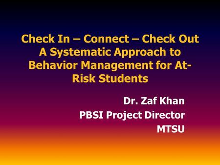 Check In – Connect – Check Out A Systematic Approach to Behavior Management for At- Risk Students Dr. Zaf Khan PBSI Project Director MTSU.