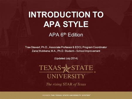 INTRODUCTION TO APA STYLE APA 6 th Edition Trae Stewart, Ph.D., Associate Professor & EDCL Program Coordinator Zane Wubbena, M.A., Ph.D. Student – School.