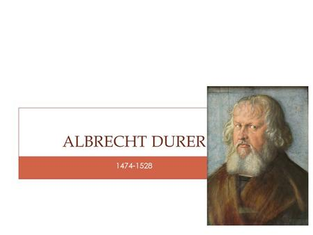 1474-1528 ALBRECHT DURER. Pronounced AHL-BREKT DOO-RUHR Born in Nuremberg, Germany on May 21, 1474. He was 1 of 18 children His father carefully trained.