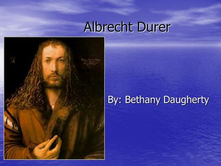 Albrecht Durer By: Bethany Daugherty. Life Born May 21, 1471 Born May 21, 1471 Died April 6, 1528 Died April 6, 1528 Grew up with 17 siblings. Grew up.