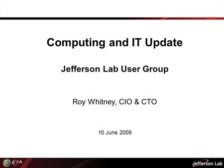 Computing and IT Update Jefferson Lab User Group Roy Whitney, CIO & CTO 10 June 2009.
