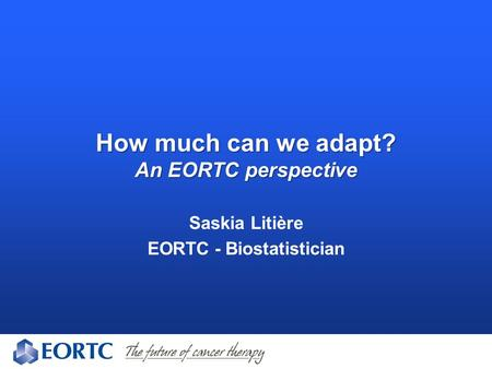 How much can we adapt? An EORTC perspective Saskia Litière EORTC - Biostatistician.