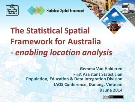 The Statistical Spatial Framework for Australia - enabling location analysis Gemma Van Halderen First Assistant Statistician Population, Education & Data.