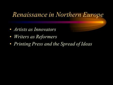 Renaissance in Northern Europe Artists as Innovators Writers as Reformers Printing Press and the Spread of Ideas.