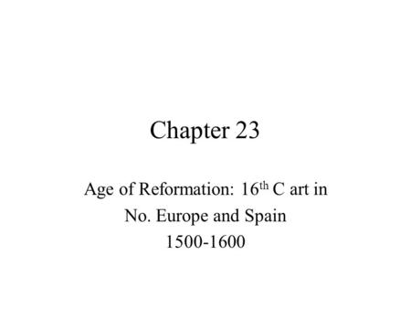 Chapter 23 Age of Reformation: 16 th C art in No. Europe and Spain 1500-1600.
