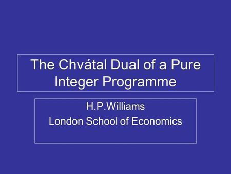 The Chvátal Dual of a Pure Integer Programme H.P.Williams London School of Economics.
